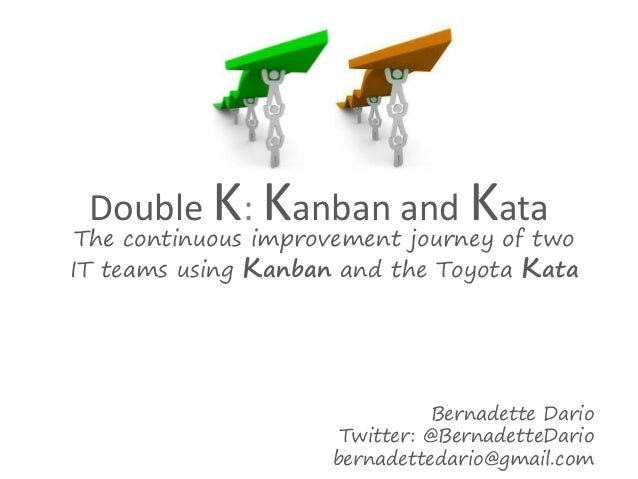 Double K: Kanban and Kata  The continuous improvement journey of two IT teams using Kanban and the Toyota Kata  Bernadette...