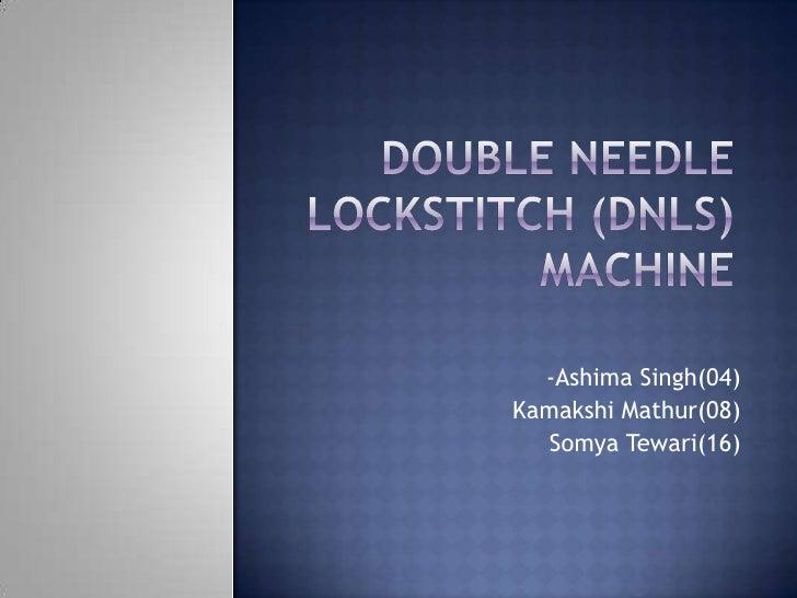 Double Needle Lockstitch (DNLS) Machine<br />-Ashima Singh(04)<br />KamakshiMathur(08)<br />SomyaTewari(16)<br />
