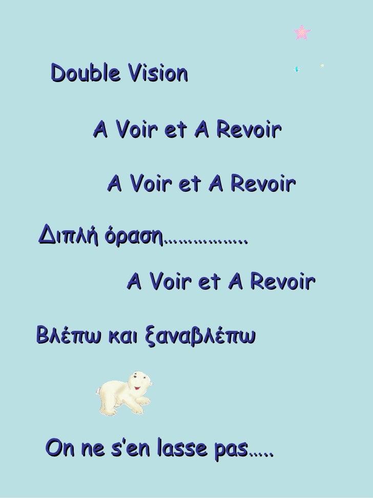 Double Vision A Voir et A Revoir A Voir et A Revoir On ne s'en lasse pas….. Διπλή όραση…………….. A Voir et A Revoir Βλέπω κα...