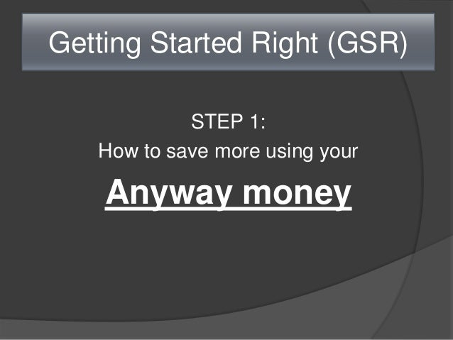 Getting Started Right (GSR) STEP 1: How to save more using your Anyway money