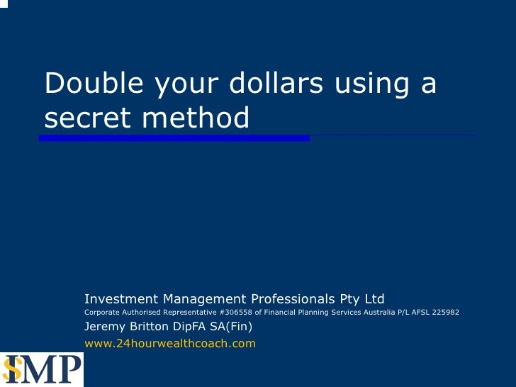 Double your dollars using a secret method Investment Management Professionals Pty Ltd Corporate Authorised Representative ...