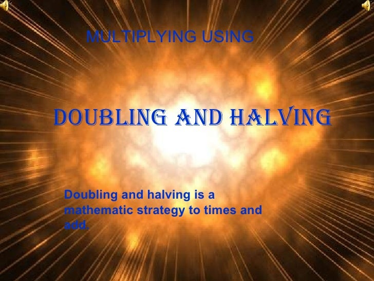 Doubling and halving MULTIPLYING USING  Doubling and halving is a mathematic strategy to times and add.