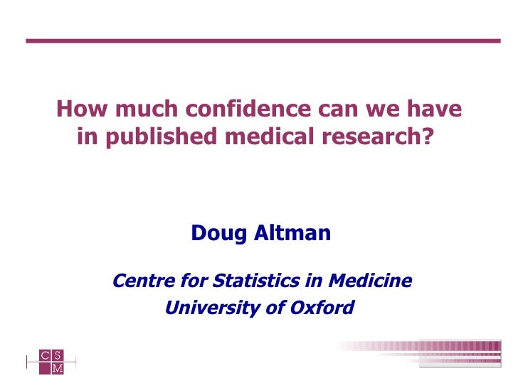How much confidence can we have in published medical research?  Doug Altman Centre for Statistics in Medicine University o...
