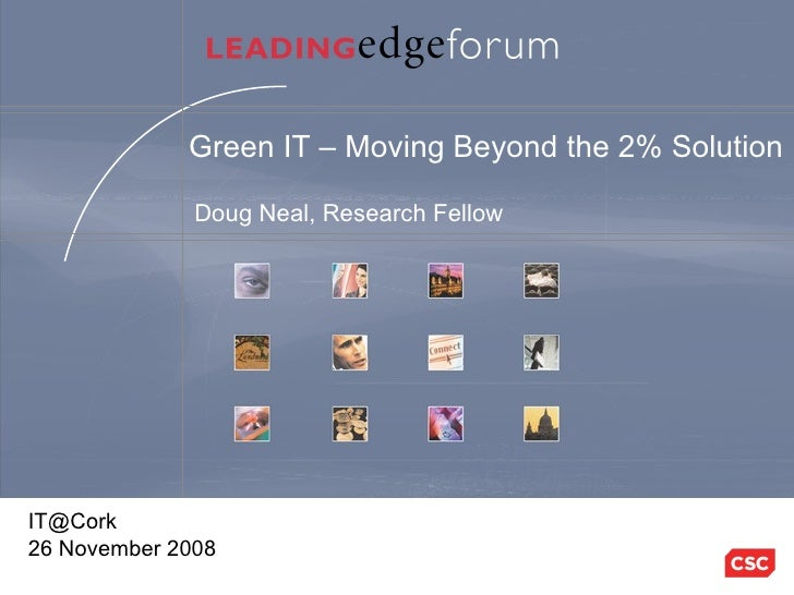 Green IT – Moving Beyond the 2% Solution Doug Neal, Research Fellow [email_address] 26 November 2008