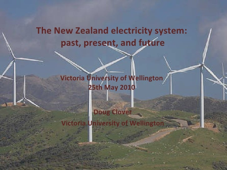 The New Zealand electricity system:  past, present, and future Victoria University of Wellington 25th May 2010 Doug Clover...