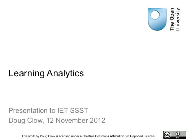 Learning AnalyticsPresentation to IET SSSTDoug Clow, 12 November 2012   This work by Doug Clow is licensed under a Creativ...
