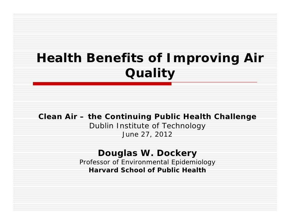 Health Benefits of Improving Air            QualityClean Air – the Continuing Public Health Challenge            Dublin In...