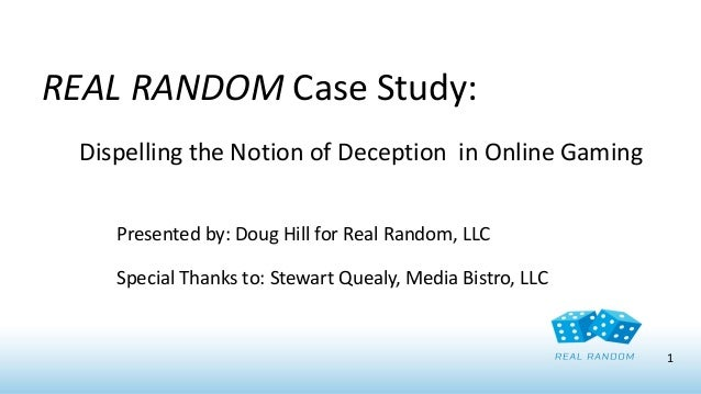 REAL RANDOM Case Study: Dispelling the Notion of Deception in Online Gaming Presented by: Doug Hill for Real Random, LLC  ...