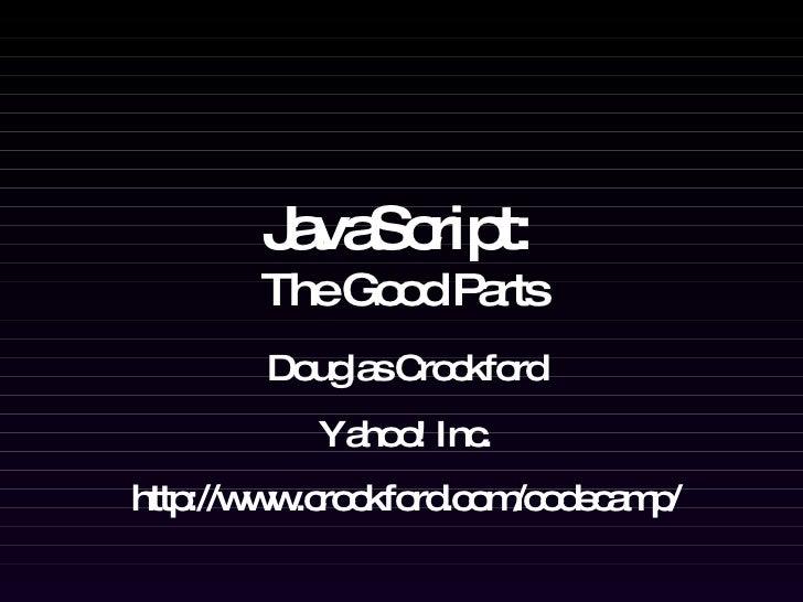 JavaScript:   The Good Parts Douglas Crockford Yahoo! Inc. http://www.crockford.com/codecamp/