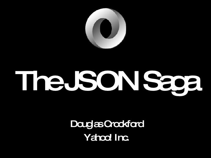 The  JSON  Saga Douglas Crockford Yahoo! Inc.
