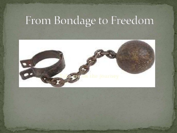 Take me on the journey<br />From Bondage to Freedom <br />