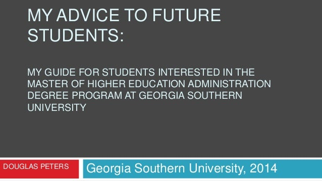 MY ADVICE TO FUTURE STUDENTS: MY GUIDE FOR STUDENTS INTERESTED IN THE MASTER OF HIGHER EDUCATION ADMINISTRATION DEGREE PRO...