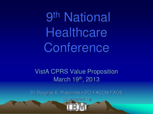 9 th        National     Healthcare     Conference VistA CPRS Value Proposition        March 19th, 2013Dr Douglas E. Rosen...