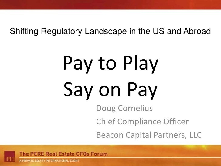 Shifting Regulatory Landscape in the US and Abroad<br />Pay to PlaySay on Pay<br />Doug Cornelius<br />Chief Compliance Of...