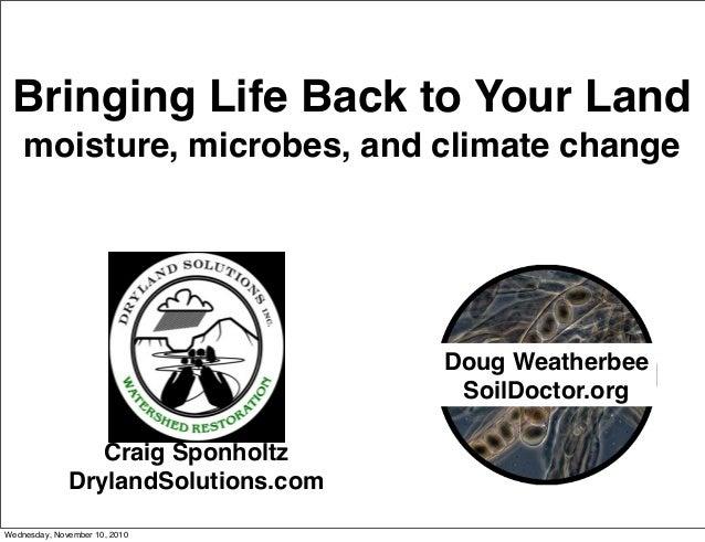 Bringing Life Back to Your Land moisture, microbes, and climate change Craig Sponholtz DrylandSolutions.com Doug Weatherbe...