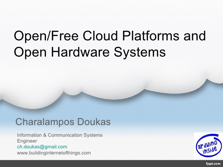 Open/Free Cloud Platforms andOpen Hardware SystemsCharalampos DoukasInformation & Communication SystemsEngineerch.doukas@g...