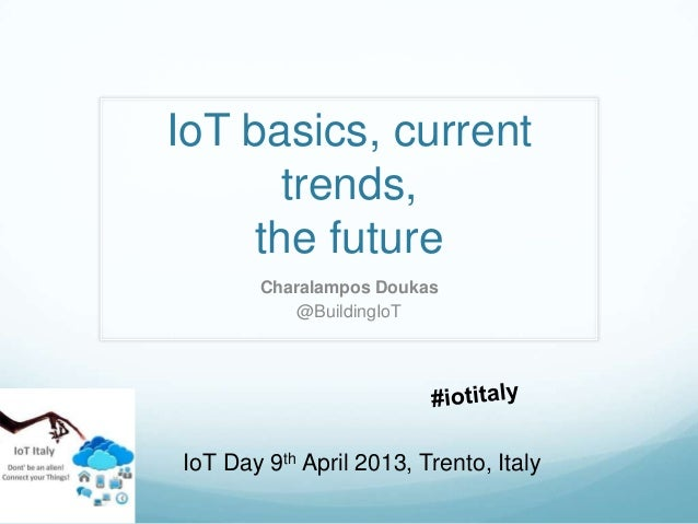 IoT basics, current       trends,     the future       Charalampos Doukas           @BuildingIoTIoT Day 9th April 2013, Tr...