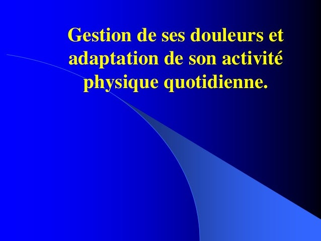 Gestion de ses douleurs et adaptation de son activité physique quotidienne.