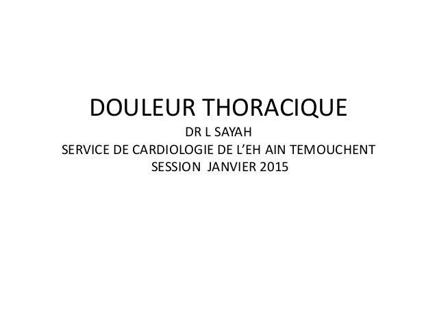 DOULEUR THORACIQUE DR L SAYAH SERVICE DE CARDIOLOGIE DE L'EH AIN TEMOUCHENT SESSION JANVIER 2015