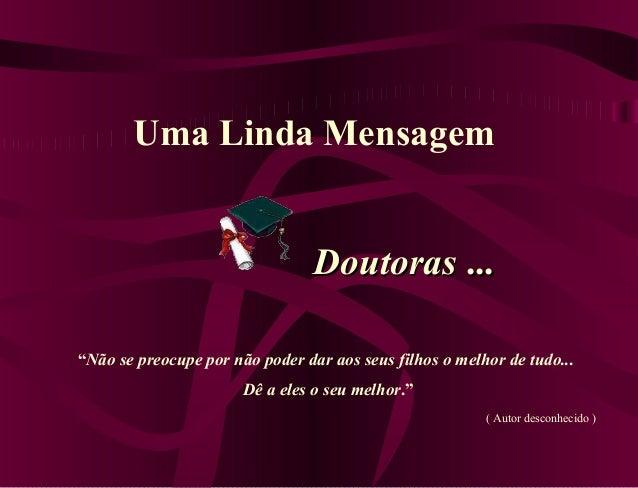 """Uma Linda Mensagem DoutorasDoutoras ...... """"Não se preocupe por não poder dar aos seus filhos o melhor de tudo... Dê a ele..."""