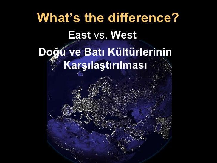 Doğu ve Batı Kültürlerinin  Karşılaştırılması What's the difference? East  vs.  West