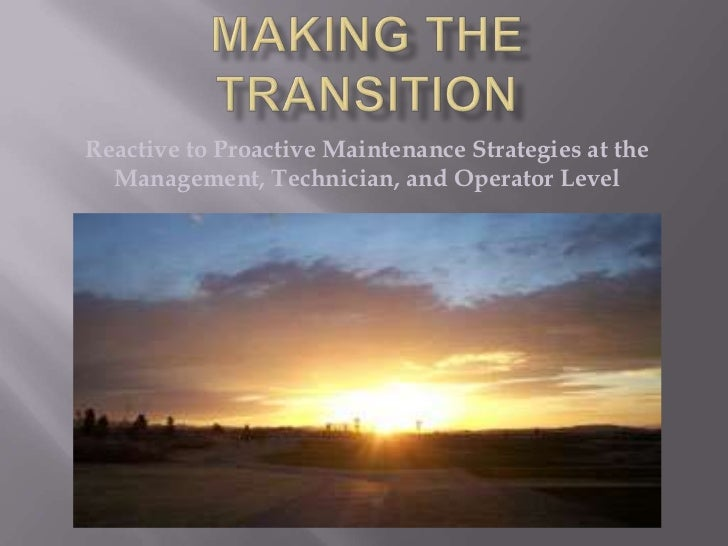 Making the Transition<br />Reactive to Proactive Maintenance Strategies at the Management, Technician, and Operator Level<...