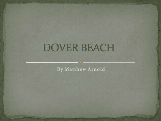 "an examination of dover beach by matthew arnold In ""dover beach,"" matthew arnold's use of diction and imagery reveal the overall  pessimistic tone of the poem the use of diction brings the reader toward two."