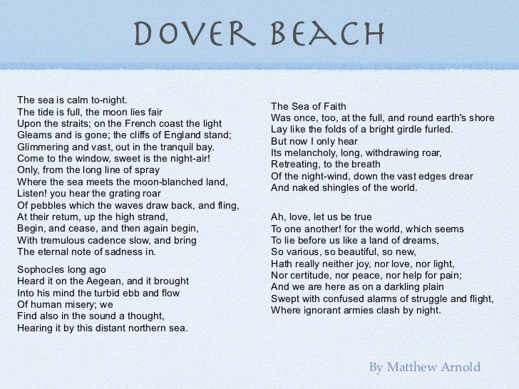 """dover beach poem essays """"dover beach"""" by mathew arnold is a rational poem arnold uses an assortment of literary methods such as, visual and aural imagery, rhythm, figure of speech paradox, symbolism, and metric schemes."""