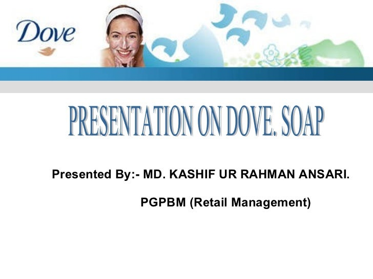 Presented By:- MD. KASHIF UR RAHMAN ANSARI. PGPBM (Retail Management) PRESENTATION ON DOVE. SOAP