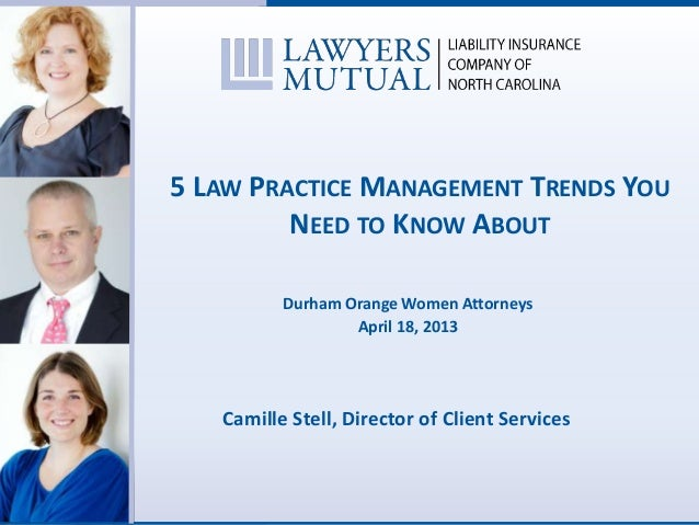 5 LAW PRACTICE MANAGEMENT TRENDS YOUNEED TO KNOW ABOUTDurham Orange Women AttorneysApril 18, 2013Camille Stell, Director o...