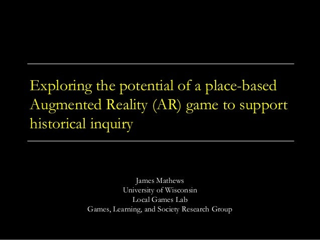 Exploring the potential of a place-based Augmented Reality (AR) game to support historical inquiry James Mathews Universit...