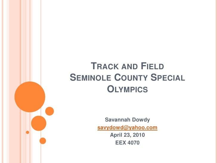 Track and Field Seminole County Special Olympics<br />Savannah Dowdy<br />savydowd@yahoo.com<br />April 23, 2010<br />EEX ...