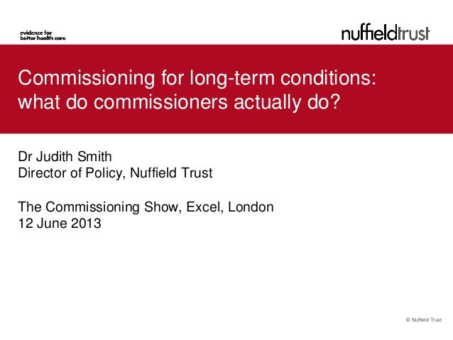 © Nuffield TrustCommissioning for long-term conditions:what do commissioners actually do?Dr Judith SmithDirector of Policy...