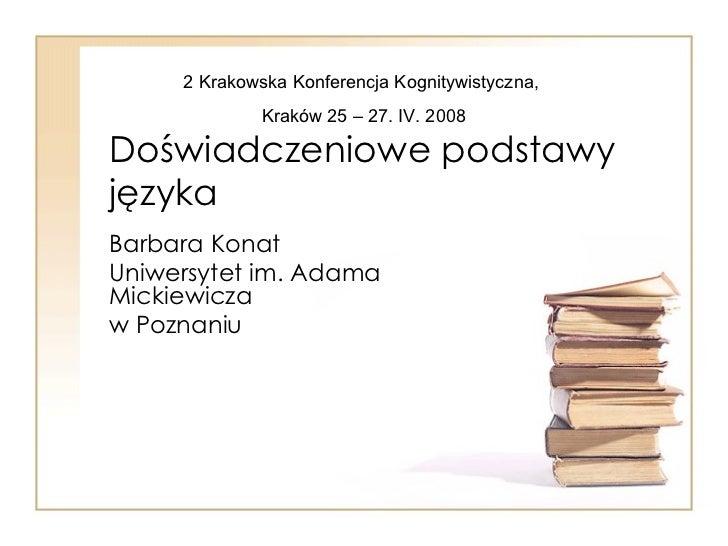 Doświadczeniowe podstawy języka Barbara Konat Uniwersytet im. Adama Mickiewicza w Poznaniu 2 Krakowska Konferencja Kognity...