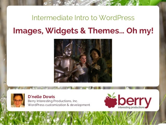 Intermediate Intro to WordPressImages, Widgets & Themes... Oh my!   Dnelle Dowis   Berry Interesting Productions, Inc.   W...