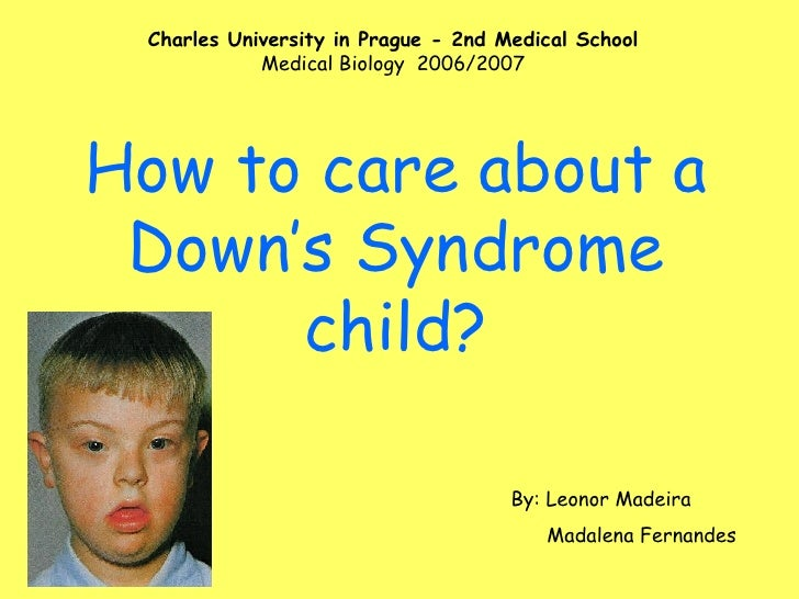 How to care about a Down's Syndrome child? Charles University in Prague - 2nd Medical School Medical Biology  2006/2007 By...