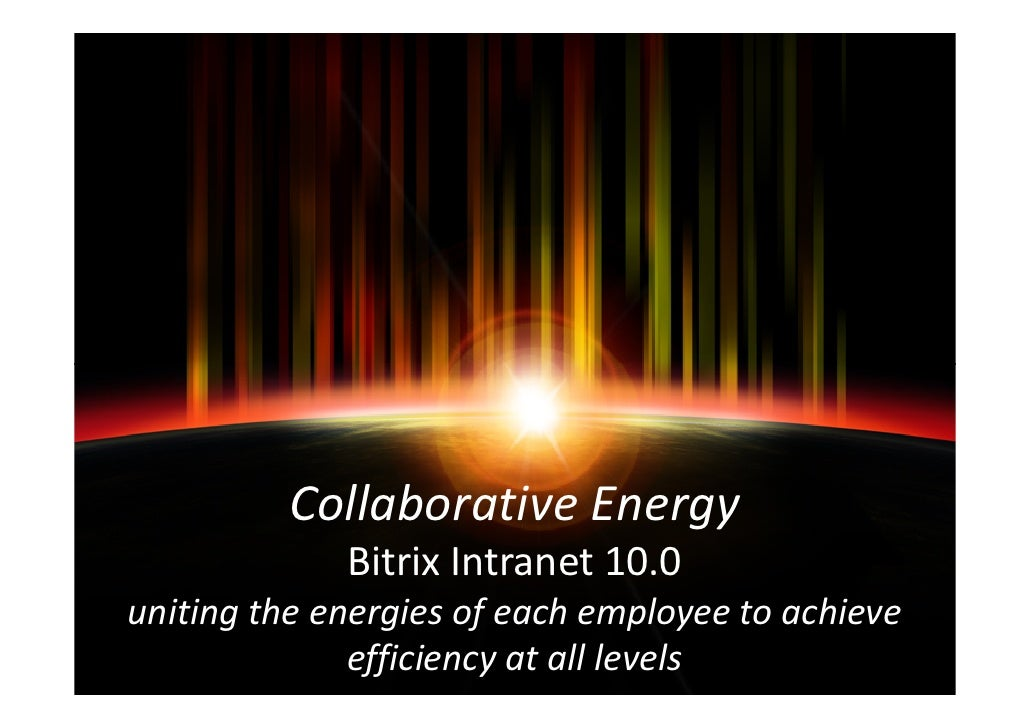 Collaborative Energy             Bitrix Intranet 10.0uniting the energies of each employee to achieve              efficie...