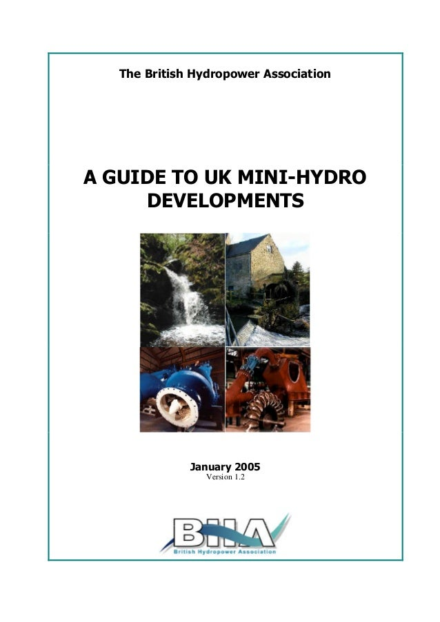 The British Hydropower Association A GUIDE TO UK MINI-HYDRO DEVELOPMENTS January 2005 Version 1.2