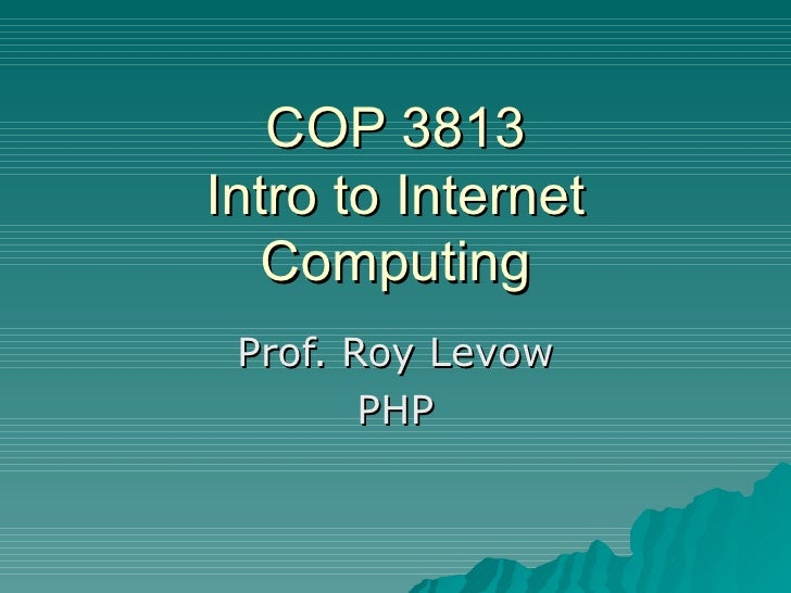 COP 3813 Intro to Internet Computing Prof. Roy Levow PHP