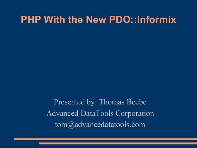 PHP With the New PDO::Informix Presented by: Thomas Beebe Advanced DataTools Corporation tom@advancedatatools.com