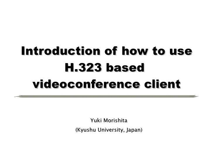 Introduction of how to use H.323 based  videoconference client Yuki Morishita (Kyushu University, Japan)
