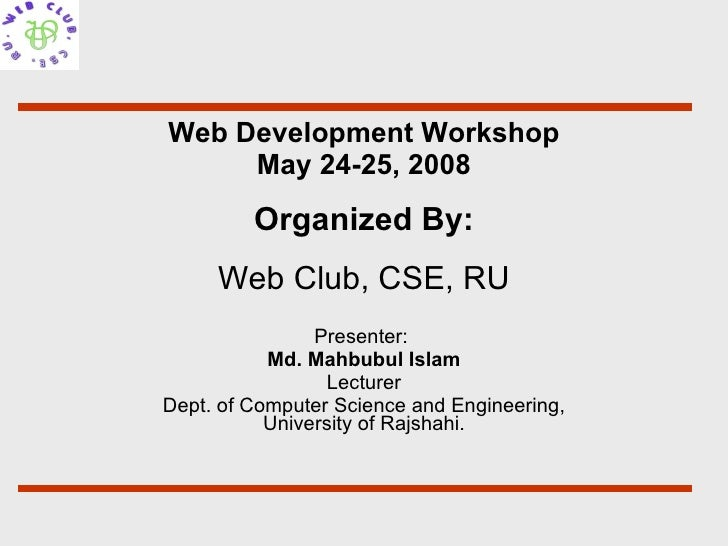 Web Development Workshop May 24-25, 2008 Presenter:  Md. Mahbubul Islam Lecturer Dept. of Computer Science and Engineering...