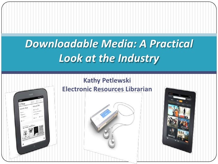 Downloadable Media: A Practical     Look at the Industry             Kathy Petlewski      Electronic Resources Librarian
