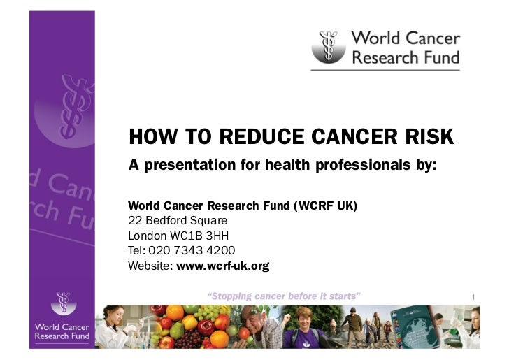 HOW TO REDUCE CANCER RISKA presentation for health professionals by:World Cancer Research Fund (WCRF UK)22 Bedford SquareL...