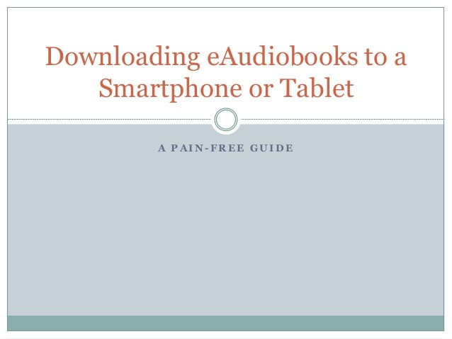 Downloading eAudiobooks to a   Smartphone or Tablet        A PAIN-FREE GUIDE