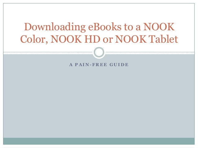 A PAIN-FREE GUIDE  Downloading eBooks to a NOOK Color, NOOK HD or NOOK Tablet