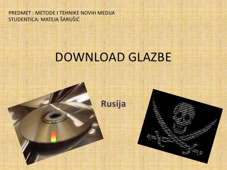 DOWNLOAD GLAZBE<br />Rusija<br />PREDMET : METODE I TEHNIKE NOVIH MEDIJA<br />STUDENTICA: MATEJA ŠARUŠIĆ<br />