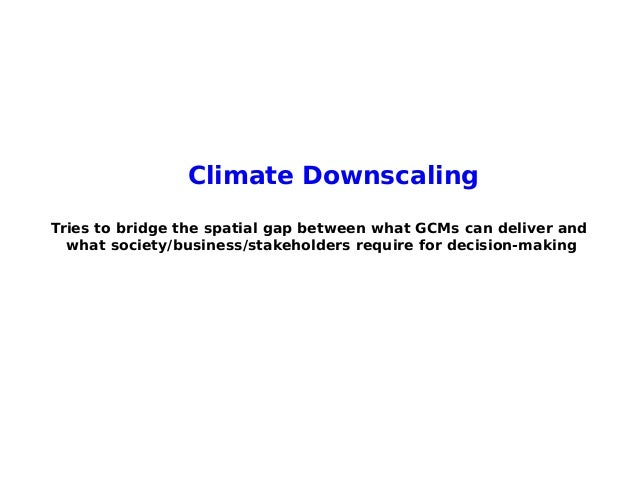 Climate DownscalingTries to bridge the spatial gap between what GCMs can deliver and  what society/business/stakeholders r...