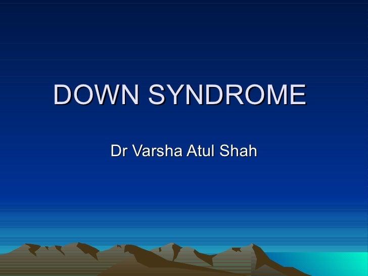 DOWN SYNDROME  Dr Varsha Atul Shah