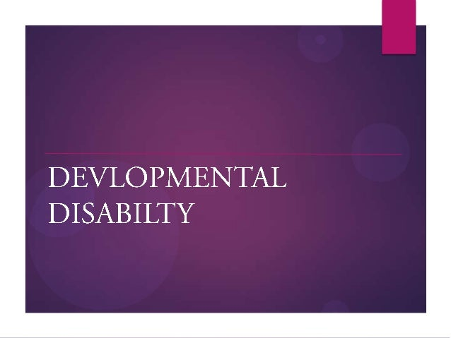 Developmental Disability   Developmental disability is a term used to describe lifelong disabilities attributable to ment...